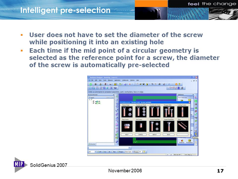 SolidGenius 2007 17 November 2006 Intelligent pre-selection  User does not have to set the diameter of the screw while positioning it into an existing hole  Each time if the mid point of a circular geometry is selected as the reference point for a screw, the diameter of the screw is automatically pre-selected