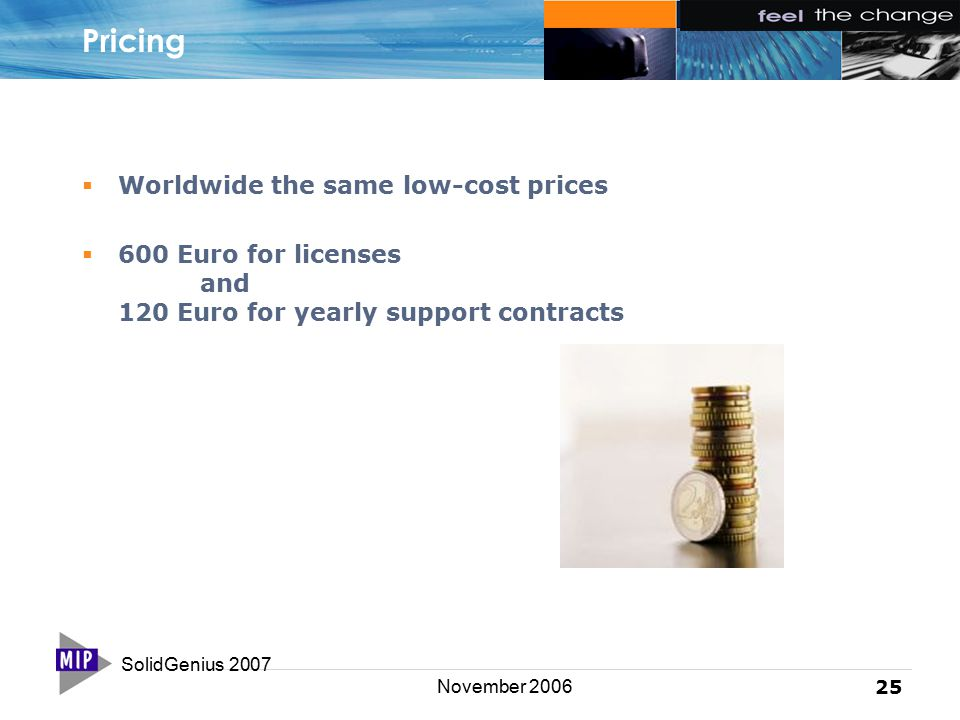 SolidGenius 2007 25 November 2006 Pricing  Worldwide the same low-cost prices  600 Euro for licenses and 120 Euro for yearly support contracts
