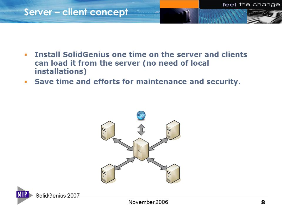 SolidGenius 2007 8 November 2006 Server – client concept  Install SolidGenius one time on the server and clients can load it from the server (no need of local installations)  Save time and efforts for maintenance and security.