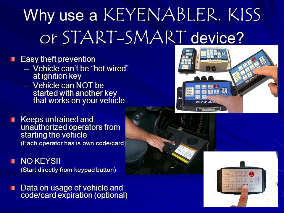 "Why use a KEYENABLER. KISS or START-SMART device? Easy theft prevention –Vehicle can't be ""hot wired"" at ignition key –Vehicle can NOT be started with"