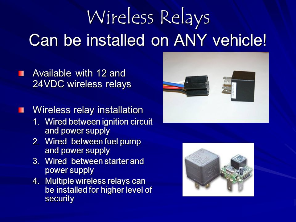 Wireless Relays Can be installed on ANY vehicle! Available with 12 and 24VDC wireless relays Wireless relay installation 1.Wired between ignition circ