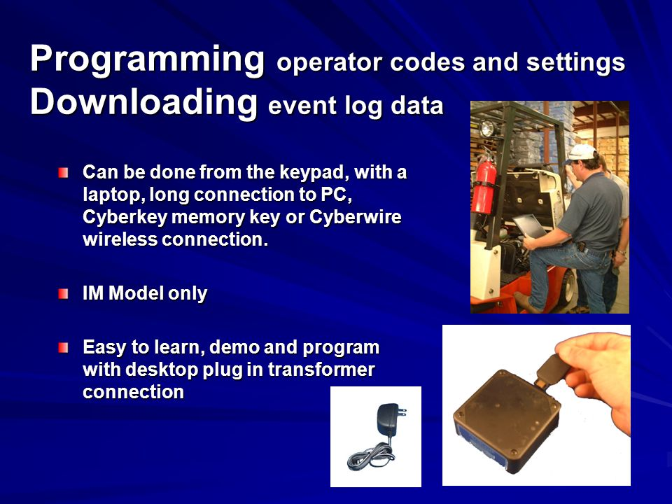 Programming operator codes and settings Downloading event log data Can be done from the keypad, with a laptop, long connection to PC, Cyberkey memory key or Cyberwire wireless connection.