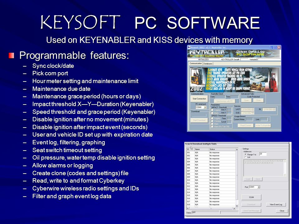 KEYSOFT PC SOFTWARE Used on KEYENABLER and KISS devices with memory Programmable features: –Sync clock/date –Pick com port –Hour meter setting and mai