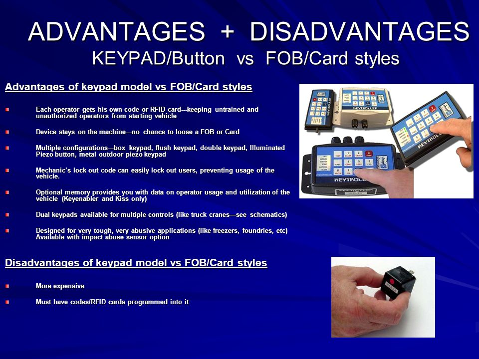 ADVANTAGES + DISADVANTAGES KEYPAD/Button vs FOB/Card styles ADVANTAGES + DISADVANTAGES KEYPAD/Button vs FOB/Card styles Advantages of keypad model vs FOB/Card styles Each operator gets his own code or RFID card---keeping untrained and unauthorized operators from starting vehicle Device stays on the machine---no chance to loose a FOB or Card Multiple configurations---box keypad, flush keypad, double keypad, Illuminated Piezo button, metal outdoor piezo keypad Mechanic's lock out code can easily lock out users, preventing usage of the vehicle.
