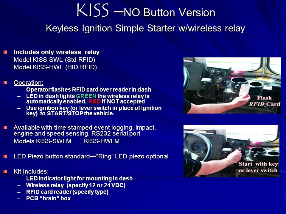 KISS – NO Button Version Keyless Ignition Simple Starter w/wireless relay Includes only wireless relay Model KISS-SWL (Std RFID) Model KISS-SWL (Std R
