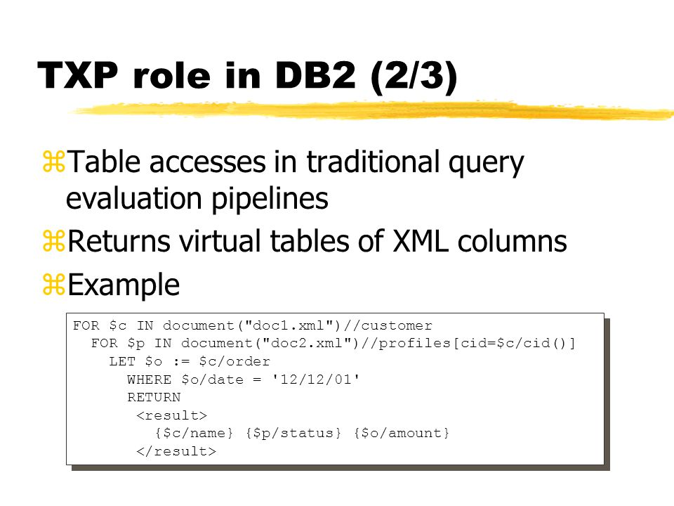 TXP role in DB2 (2/3) zTable accesses in traditional query evaluation pipelines zReturns virtual tables of XML columns zExample FOR $c IN document(