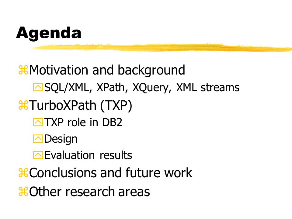Agenda zMotivation and background ySQL/XML, XPath, XQuery, XML streams zTurboXPath (TXP) yTXP role in DB2 yDesign yEvaluation results zConclusions and future work zOther research areas