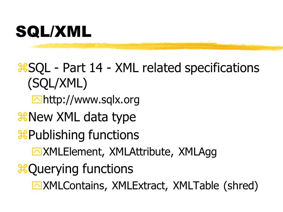SQL/XML zSQL - Part 14 - XML related specifications (SQL/XML) yhttp://www.sqlx.org zNew XML data type zPublishing functions yXMLElement, XMLAttribute,