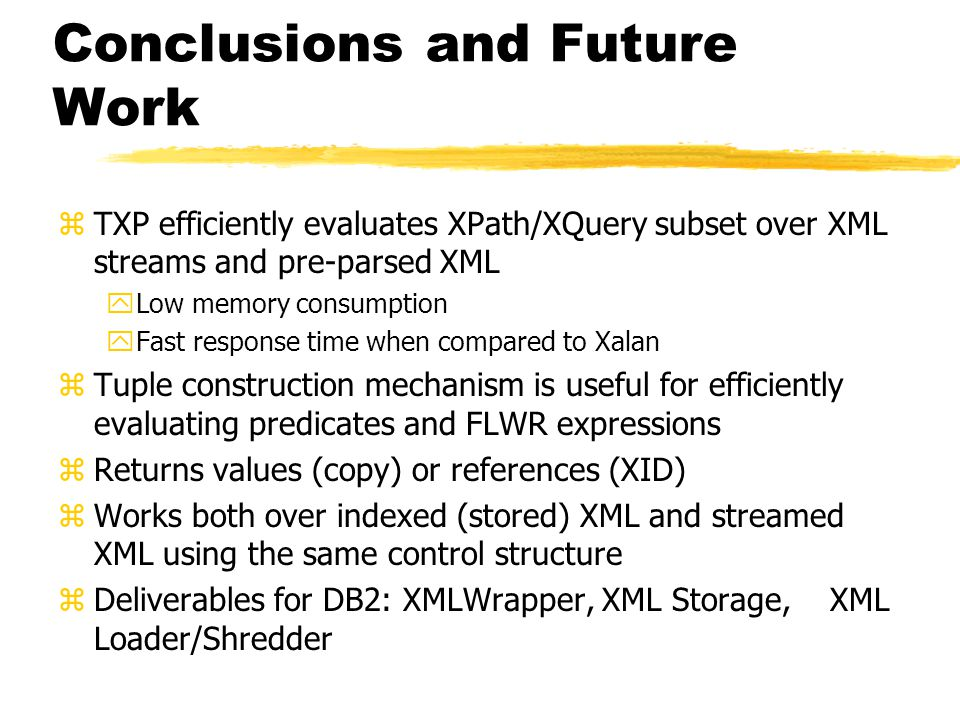Conclusions and Future Work zTXP efficiently evaluates XPath/XQuery subset over XML streams and pre-parsed XML yLow memory consumption yFast response time when compared to Xalan zTuple construction mechanism is useful for efficiently evaluating predicates and FLWR expressions zReturns values (copy) or references (XID) zWorks both over indexed (stored) XML and streamed XML using the same control structure zDeliverables for DB2: XMLWrapper, XML Storage, XML Loader/Shredder