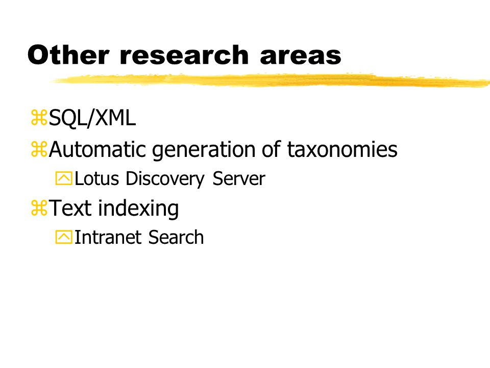 Other research areas zSQL/XML zAutomatic generation of taxonomies yLotus Discovery Server zText indexing yIntranet Search