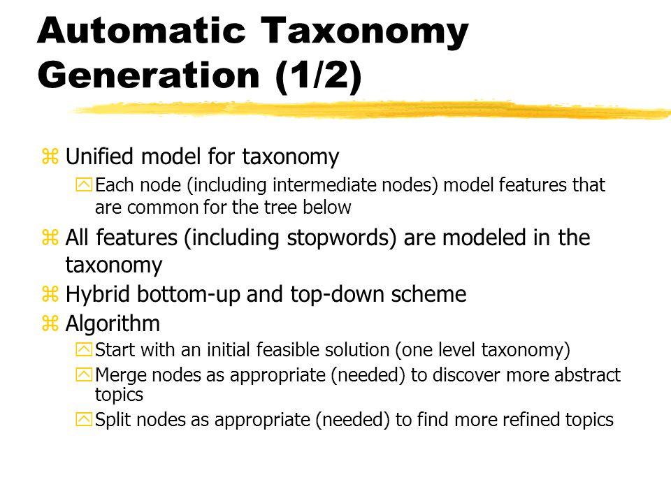Automatic Taxonomy Generation (1/2) zUnified model for taxonomy yEach node (including intermediate nodes) model features that are common for the tree below zAll features (including stopwords) are modeled in the taxonomy zHybrid bottom-up and top-down scheme zAlgorithm yStart with an initial feasible solution (one level taxonomy) yMerge nodes as appropriate (needed) to discover more abstract topics ySplit nodes as appropriate (needed) to find more refined topics