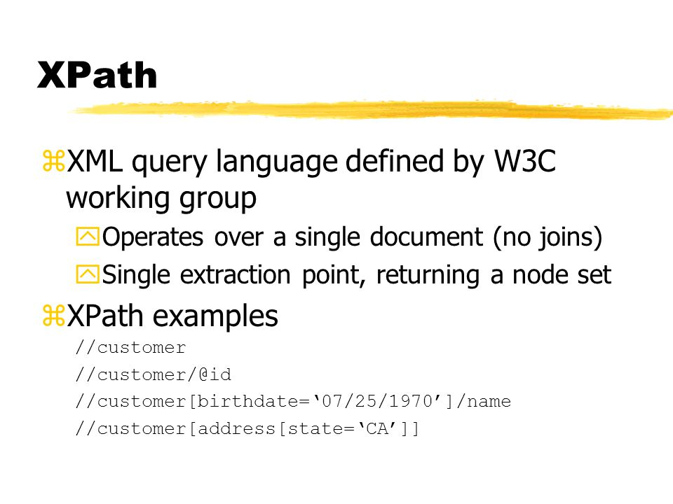 XPath zXML query language defined by W3C working group yOperates over a single document (no joins) ySingle extraction point, returning a node set zXPath examples //customer //customer/@id //customer[birthdate='07/25/1970']/name //customer[address[state='CA']]