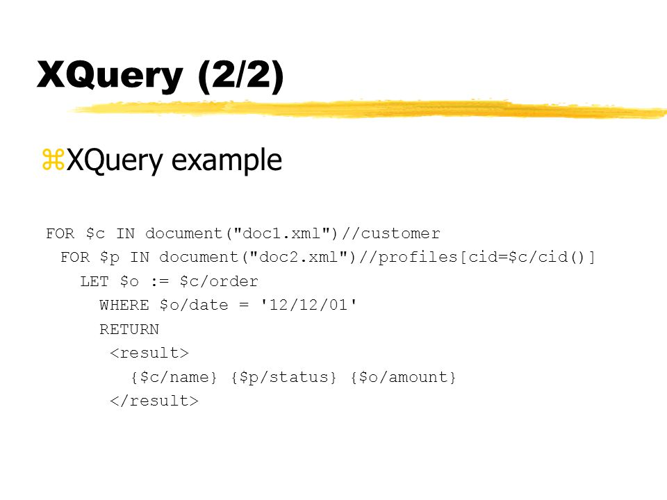XQuery (2/2) zXQuery example FOR $c IN document( doc1.xml )//customer FOR $p IN document( doc2.xml )//profiles[cid=$c/cid()] LET $o := $c/order WHERE $o/date = 12/12/01 RETURN {$c/name} {$p/status} {$o/amount}