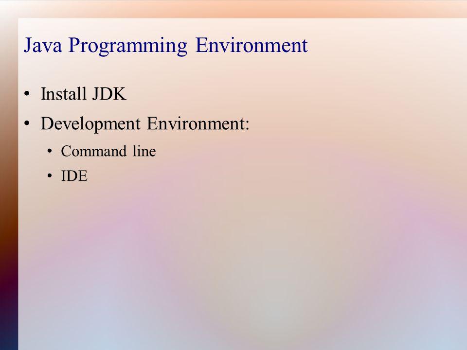 Java Programming Environment Install JDK Development Environment: Command line IDE