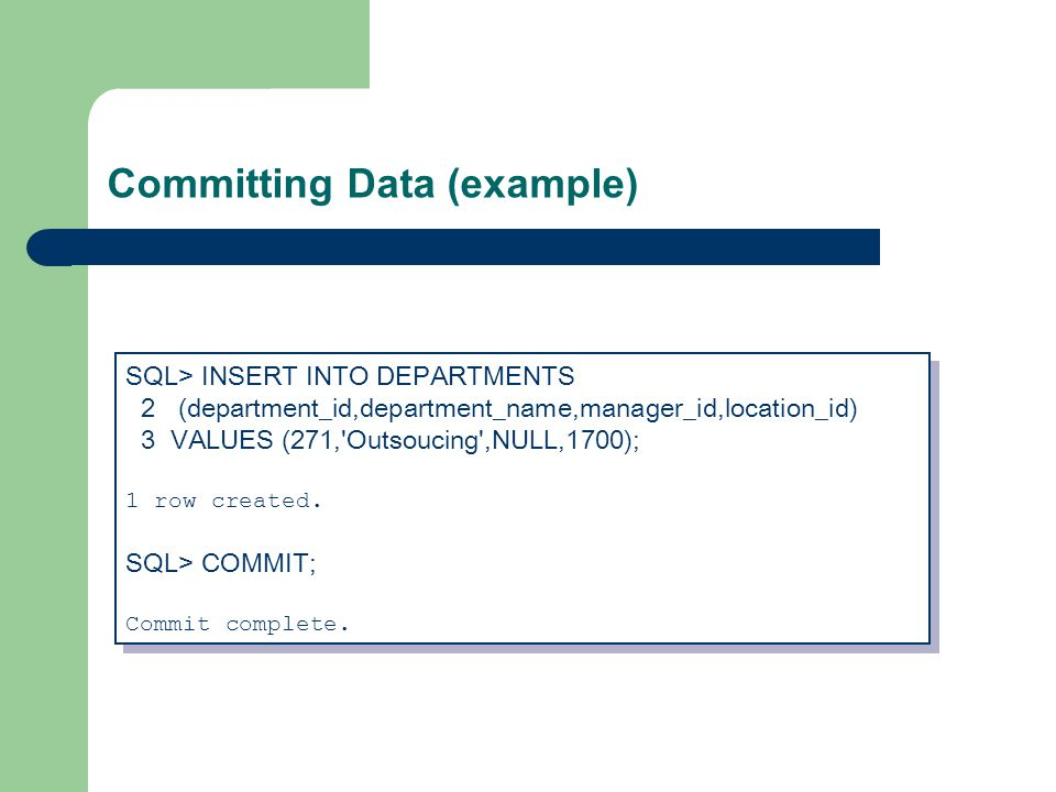 Committing Data (example) SQL> INSERT INTO DEPARTMENTS 2 (department_id,department_name,manager_id,location_id) 3 VALUES (271, Outsoucing ,NULL,1700); 1 row created.