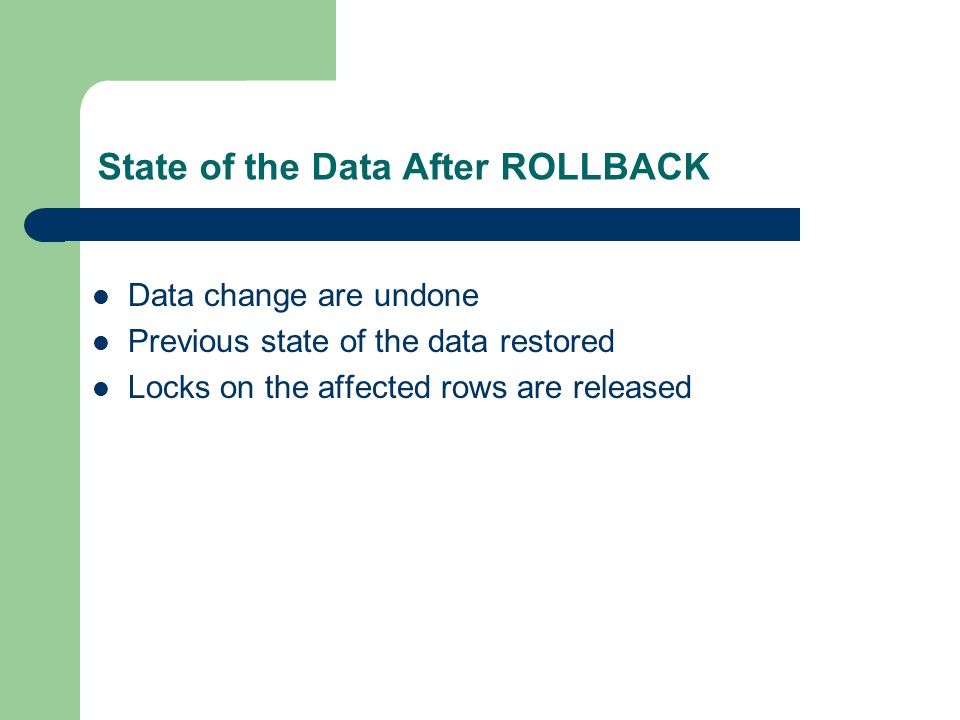 State of the Data After ROLLBACK Data change are undone Previous state of the data restored Locks on the affected rows are released