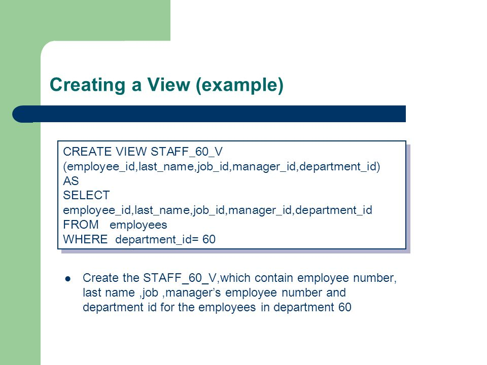 Creating a View (example) Create the STAFF_60_V,which contain employee number, last name,job,manager's employee number and department id for the employees in department 60 CREATE VIEW STAFF_60_V (employee_id,last_name,job_id,manager_id,department_id) AS SELECT employee_id,last_name,job_id,manager_id,department_id FROM employees WHERE department_id= 60 CREATE VIEW STAFF_60_V (employee_id,last_name,job_id,manager_id,department_id) AS SELECT employee_id,last_name,job_id,manager_id,department_id FROM employees WHERE department_id= 60