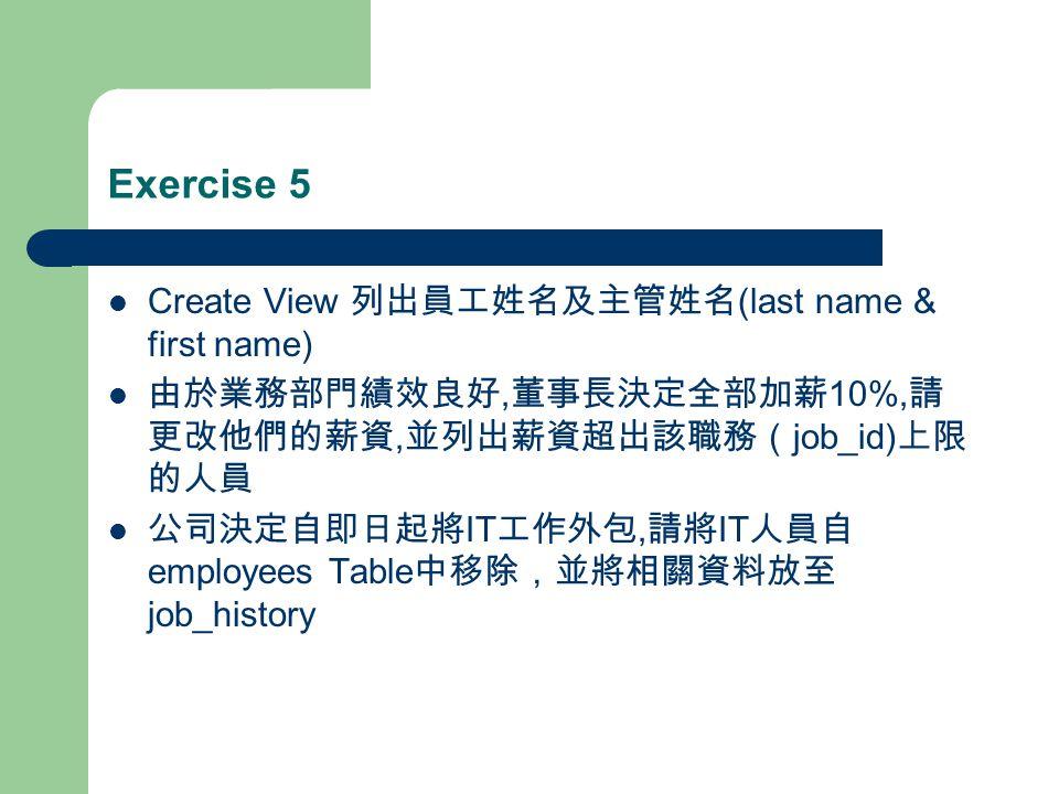 Exercise 5 Create View 列出員工姓名及主管姓名 (last name & first name) 由於業務部門績效良好, 董事長決定全部加薪 10%, 請 更改他們的薪資, 並列出薪資超出該職務( job_id) 上限 的人員 公司決定自即日起將 IT 工作外包, 請將 IT 人員自 employees Table 中移除,並將相關資料放至 job_history