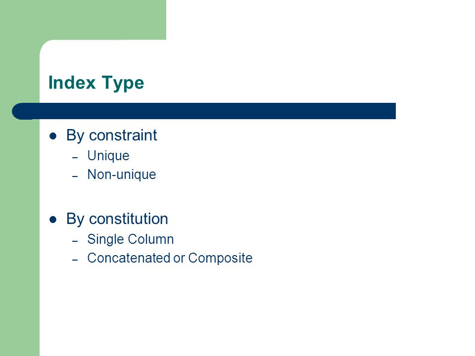 Index Type By constraint – Unique – Non-unique By constitution – Single Column – Concatenated or Composite