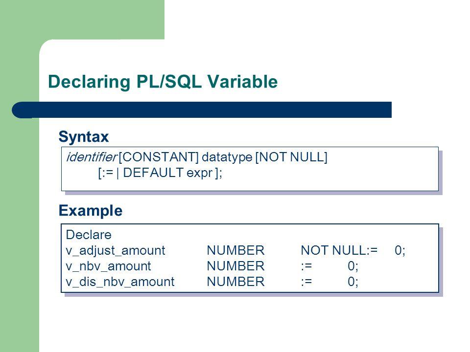 Declaring PL/SQL Variable identifier [CONSTANT] datatype [NOT NULL] [:= | DEFAULT expr ]; Declare v_adjust_amountNUMBERNOT NULL:=0; v_nbv_amountNUMBER:=0; v_dis_nbv_amountNUMBER:=0; Declare v_adjust_amountNUMBERNOT NULL:=0; v_nbv_amountNUMBER:=0; v_dis_nbv_amountNUMBER:=0; Syntax Example