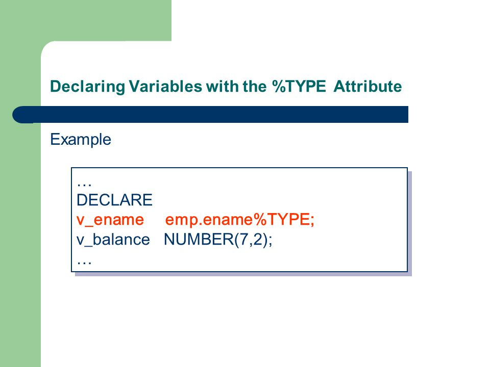 Declaring Variables with the %TYPE Attribute Example … DECLARE v_ename emp.ename%TYPE; v_balance NUMBER(7,2); … DECLARE v_ename emp.ename%TYPE; v_balance NUMBER(7,2); …