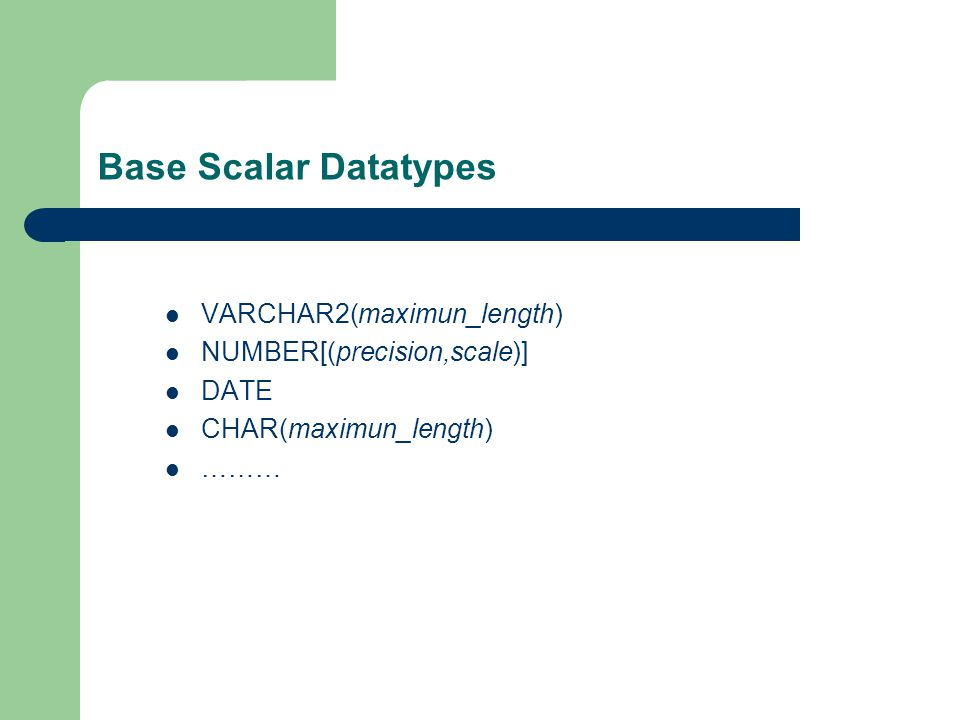 Base Scalar Datatypes VARCHAR2(maximun_length) NUMBER[(precision,scale)] DATE CHAR(maximun_length) ………