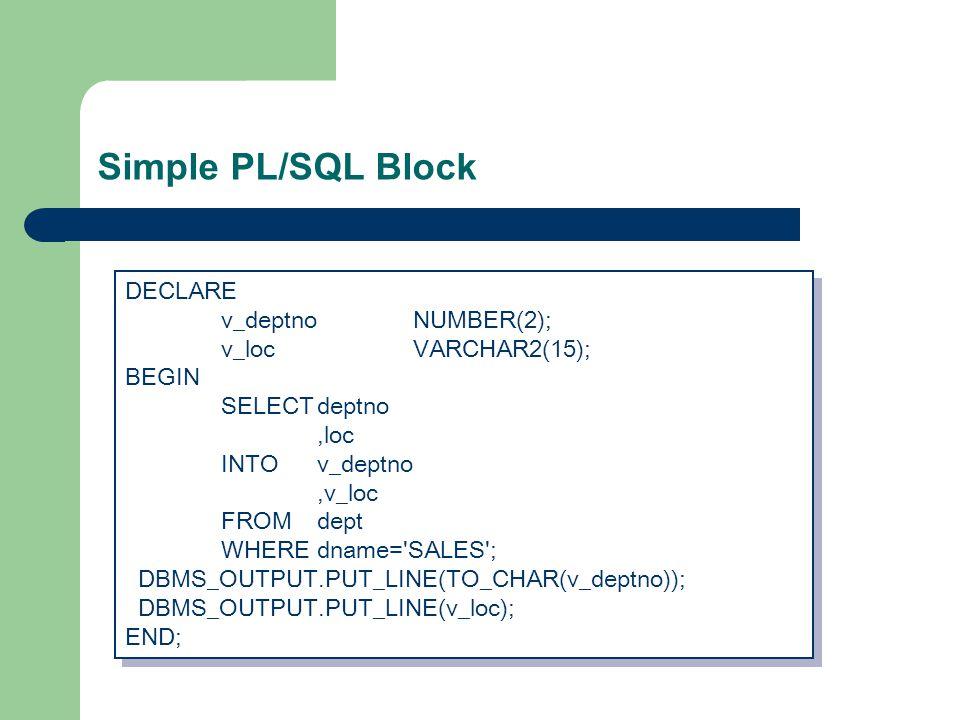 Simple PL/SQL Block DECLARE v_deptnoNUMBER(2); v_locVARCHAR2(15); BEGIN SELECTdeptno,loc INTOv_deptno,v_loc FROMdept WHEREdname= SALES ; DBMS_OUTPUT.PUT_LINE(TO_CHAR(v_deptno)); DBMS_OUTPUT.PUT_LINE(v_loc); END; DECLARE v_deptnoNUMBER(2); v_locVARCHAR2(15); BEGIN SELECTdeptno,loc INTOv_deptno,v_loc FROMdept WHEREdname= SALES ; DBMS_OUTPUT.PUT_LINE(TO_CHAR(v_deptno)); DBMS_OUTPUT.PUT_LINE(v_loc); END;