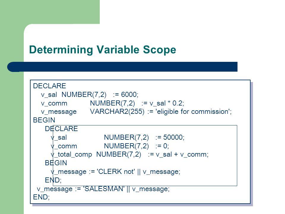 Determining Variable Scope DECLARE v_salNUMBER(7,2) := 6000; v_commNUMBER(7,2) := v_sal * 0.2; v_messageVARCHAR2(255) := eligible for commission ; BEGIN DECLARE v_sal NUMBER(7,2) := 50000; v_comm NUMBER(7,2) := 0; v_total_comp NUMBER(7,2) := v_sal + v_comm; BEGIN v_message := CLERK not || v_message; END; v_message := SALESMAN || v_message; END; DECLARE v_salNUMBER(7,2) := 6000; v_commNUMBER(7,2) := v_sal * 0.2; v_messageVARCHAR2(255) := eligible for commission ; BEGIN DECLARE v_sal NUMBER(7,2) := 50000; v_comm NUMBER(7,2) := 0; v_total_comp NUMBER(7,2) := v_sal + v_comm; BEGIN v_message := CLERK not || v_message; END; v_message := SALESMAN || v_message; END;