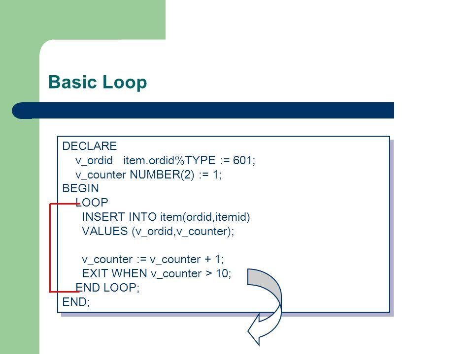 Basic Loop DECLARE v_ordid item.ordid%TYPE := 601; v_counter NUMBER(2) := 1; BEGIN LOOP INSERT INTO item(ordid,itemid) VALUES (v_ordid,v_counter); v_counter := v_counter + 1; EXIT WHEN v_counter > 10; END LOOP; END; DECLARE v_ordid item.ordid%TYPE := 601; v_counter NUMBER(2) := 1; BEGIN LOOP INSERT INTO item(ordid,itemid) VALUES (v_ordid,v_counter); v_counter := v_counter + 1; EXIT WHEN v_counter > 10; END LOOP; END;