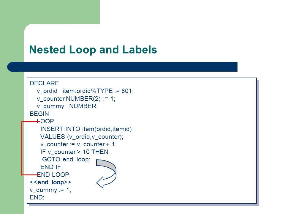 Nested Loop and Labels DECLARE v_ordid item.ordid%TYPE := 601; v_counter NUMBER(2) := 1; v_dummy NUMBER; BEGIN LOOP INSERT INTO item(ordid,itemid) VALUES (v_ordid,v_counter); v_counter := v_counter + 1; IF v_counter > 10 THEN GOTO end_loop; END IF; END LOOP; > v_dummy := 1; END; DECLARE v_ordid item.ordid%TYPE := 601; v_counter NUMBER(2) := 1; v_dummy NUMBER; BEGIN LOOP INSERT INTO item(ordid,itemid) VALUES (v_ordid,v_counter); v_counter := v_counter + 1; IF v_counter > 10 THEN GOTO end_loop; END IF; END LOOP; > v_dummy := 1; END;