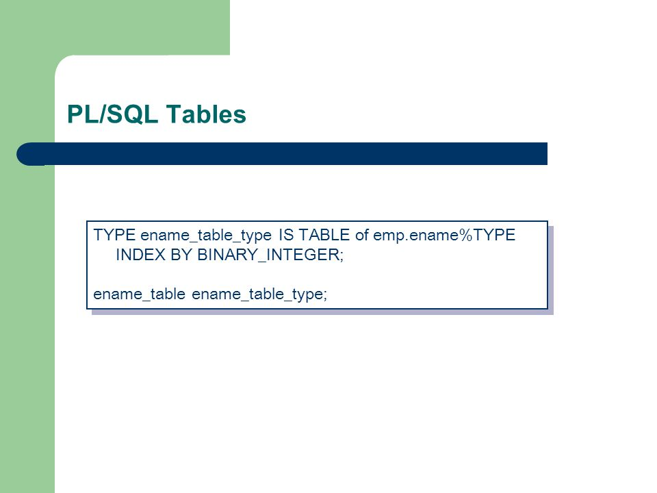 PL/SQL Tables TYPE ename_table_type IS TABLE of emp.ename%TYPE INDEX BY BINARY_INTEGER; ename_table ename_table_type; TYPE ename_table_type IS TABLE of emp.ename%TYPE INDEX BY BINARY_INTEGER; ename_table ename_table_type;