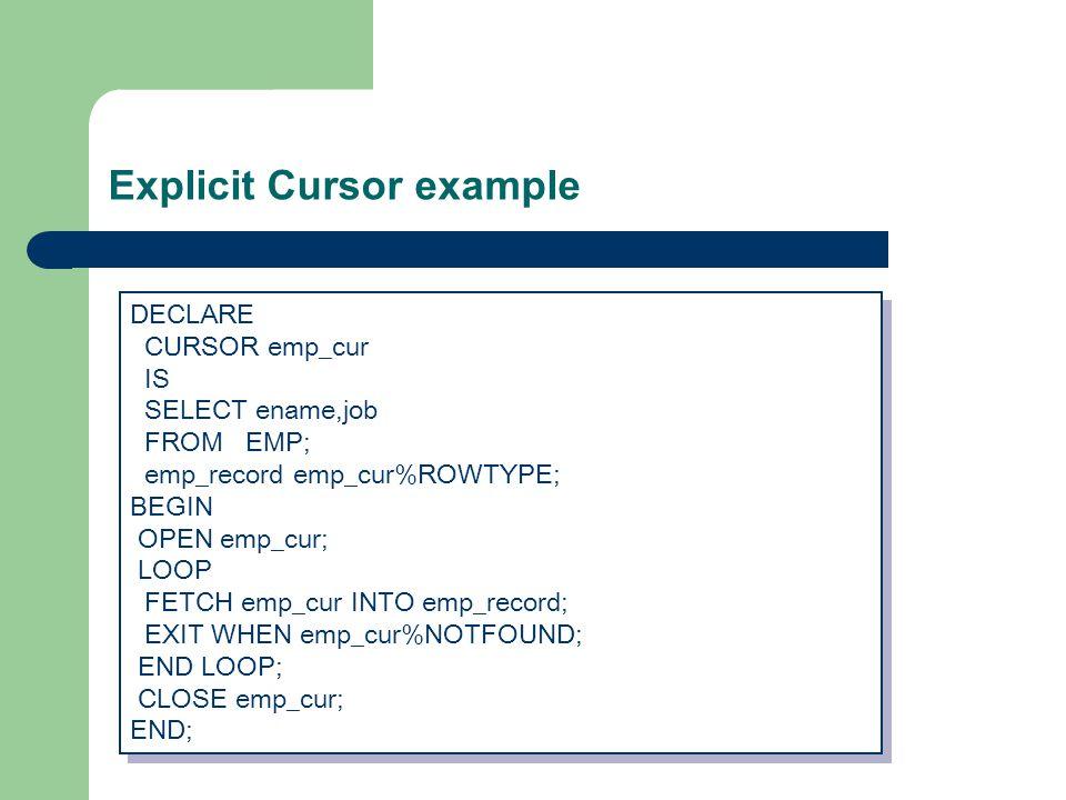 Explicit Cursor example DECLARE CURSOR emp_cur IS SELECT ename,job FROM EMP; emp_record emp_cur%ROWTYPE; BEGIN OPEN emp_cur; LOOP FETCH emp_cur INTO emp_record; EXIT WHEN emp_cur%NOTFOUND; END LOOP; CLOSE emp_cur; END; DECLARE CURSOR emp_cur IS SELECT ename,job FROM EMP; emp_record emp_cur%ROWTYPE; BEGIN OPEN emp_cur; LOOP FETCH emp_cur INTO emp_record; EXIT WHEN emp_cur%NOTFOUND; END LOOP; CLOSE emp_cur; END;