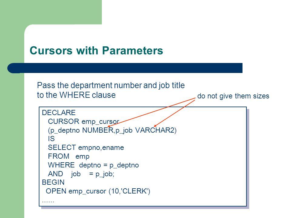 Cursors with Parameters DECLARE CURSOR emp_cursor (p_deptno NUMBER,p_job VARCHAR2) IS SELECT empno,ename FROM emp WHERE deptno = p_deptno AND job = p_job; BEGIN OPEN emp_cursor (10, CLERK )......