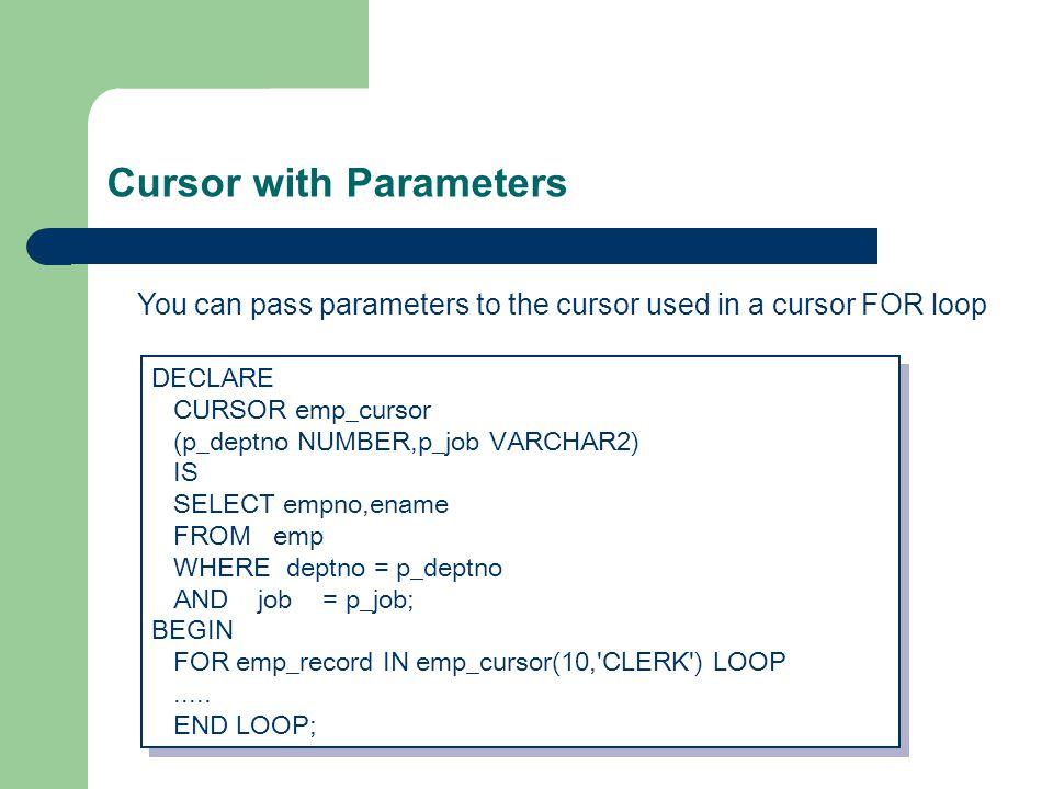 Cursor with Parameters DECLARE CURSOR emp_cursor (p_deptno NUMBER,p_job VARCHAR2) IS SELECT empno,ename FROM emp WHERE deptno = p_deptno AND job = p_job; BEGIN FOR emp_record IN emp_cursor(10, CLERK ) LOOP.....