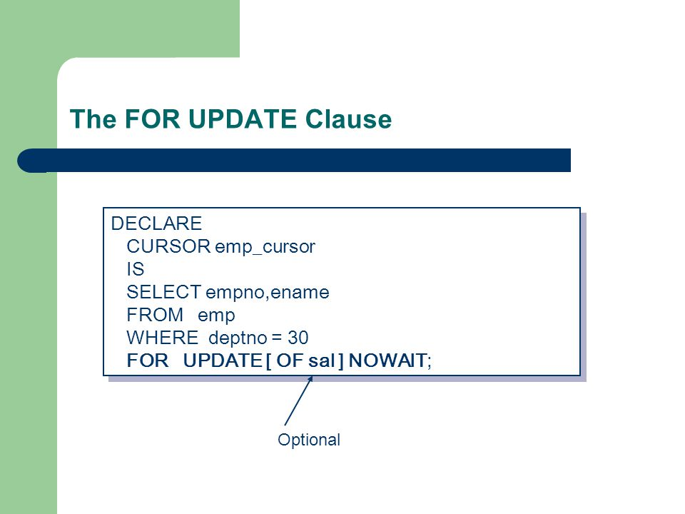 The FOR UPDATE Clause DECLARE CURSOR emp_cursor IS SELECT empno,ename FROM emp WHERE deptno = 30 FOR UPDATE [ OF sal ] NOWAIT; DECLARE CURSOR emp_cursor IS SELECT empno,ename FROM emp WHERE deptno = 30 FOR UPDATE [ OF sal ] NOWAIT; Optional