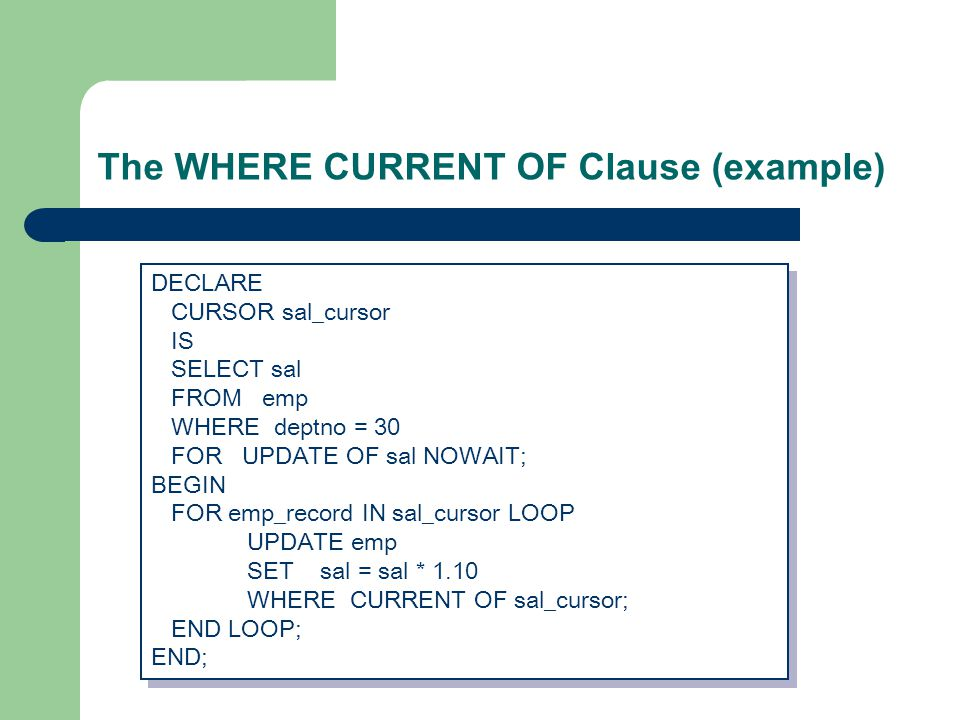 The WHERE CURRENT OF Clause (example) DECLARE CURSOR sal_cursor IS SELECT sal FROM emp WHERE deptno = 30 FOR UPDATE OF sal NOWAIT; BEGIN FOR emp_record IN sal_cursor LOOP UPDATE emp SET sal = sal * 1.10 WHERE CURRENT OF sal_cursor; END LOOP; END; DECLARE CURSOR sal_cursor IS SELECT sal FROM emp WHERE deptno = 30 FOR UPDATE OF sal NOWAIT; BEGIN FOR emp_record IN sal_cursor LOOP UPDATE emp SET sal = sal * 1.10 WHERE CURRENT OF sal_cursor; END LOOP; END;