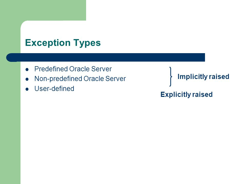 Exception Types Predefined Oracle Server Non-predefined Oracle Server User-defined Implicitly raised Explicitly raised