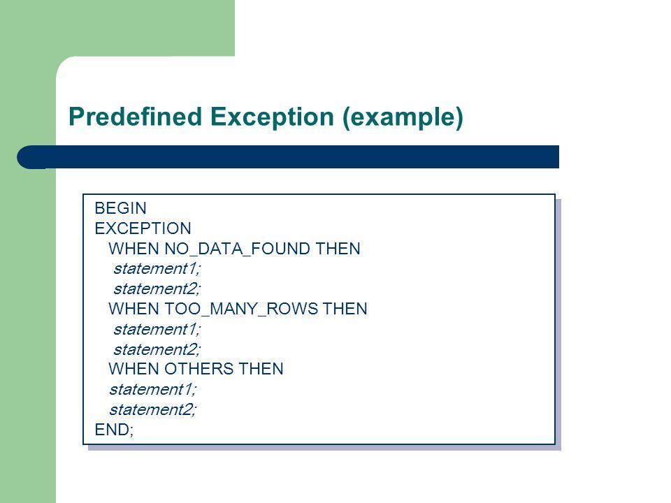 Predefined Exception (example) BEGIN EXCEPTION WHEN NO_DATA_FOUND THEN statement1; statement2; WHEN TOO_MANY_ROWS THEN statement1; statement2; WHEN OTHERS THEN statement1; statement2; END; BEGIN EXCEPTION WHEN NO_DATA_FOUND THEN statement1; statement2; WHEN TOO_MANY_ROWS THEN statement1; statement2; WHEN OTHERS THEN statement1; statement2; END;