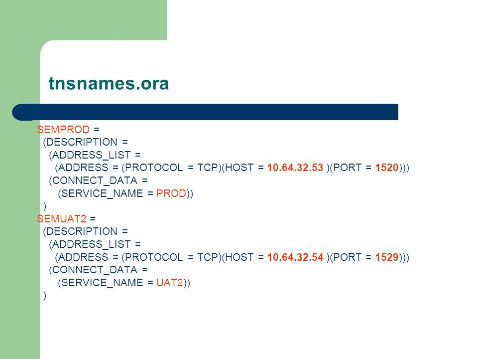 tnsnames.ora SEMPROD = (DESCRIPTION = (ADDRESS_LIST = (ADDRESS = (PROTOCOL = TCP)(HOST = 10.64.32.53 )(PORT = 1520))) (CONNECT_DATA = (SERVICE_NAME = PROD)) ) SEMUAT2 = (DESCRIPTION = (ADDRESS_LIST = (ADDRESS = (PROTOCOL = TCP)(HOST = 10.64.32.54 )(PORT = 1529))) (CONNECT_DATA = (SERVICE_NAME = UAT2)) )