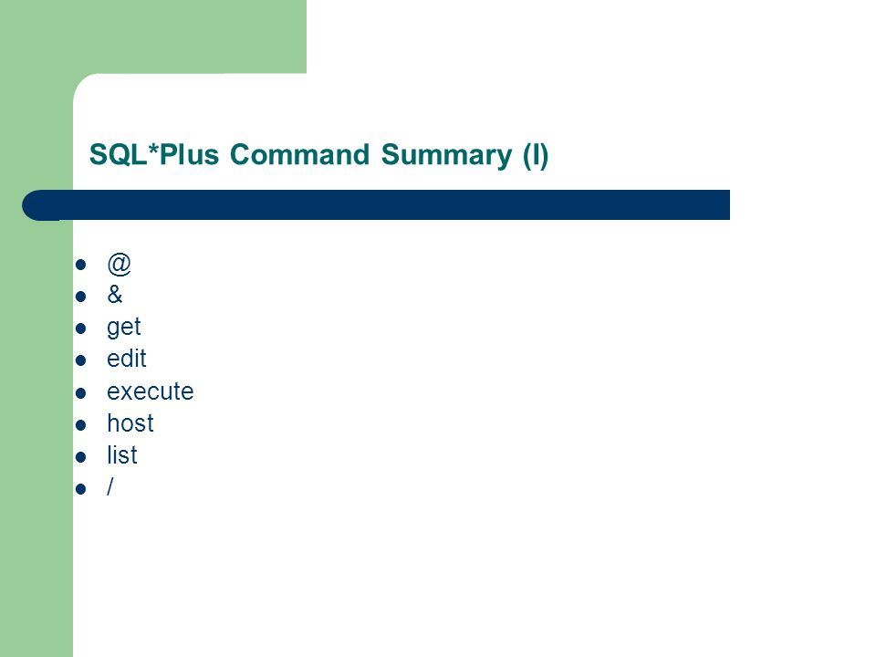 SQL*Plus Command Summary (I) @ & get edit execute host list /