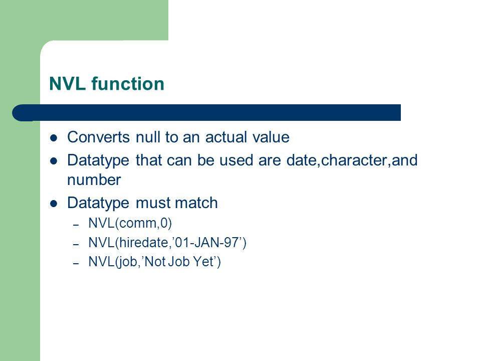 NVL function Converts null to an actual value Datatype that can be used are date,character,and number Datatype must match – NVL(comm,0) – NVL(hiredate,'01-JAN-97') – NVL(job,'Not Job Yet')