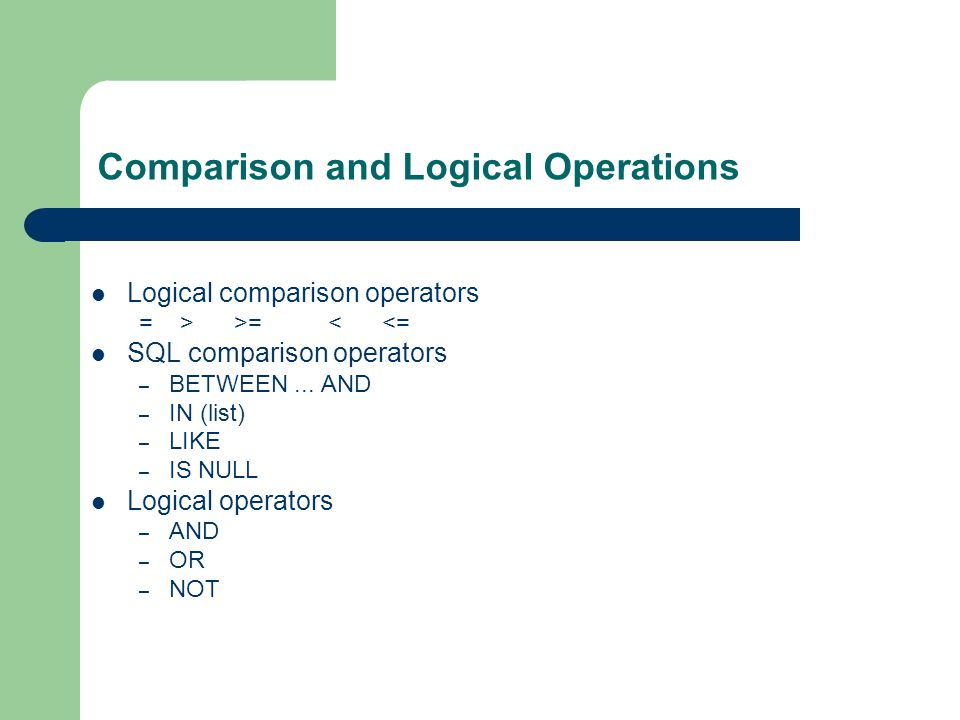 Comparison and Logical Operations Logical comparison operators = > >= < <= SQL comparison operators – BETWEEN...