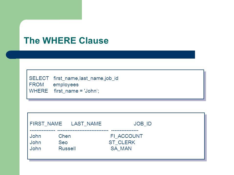 The WHERE Clause SELECT first_name,last_name,job_id FROM employees WHERE first_name = John'; SELECT first_name,last_name,job_id FROM employees WHERE first_name = John'; FIRST_NAME LAST_NAME JOB_ID --------------- ------------------------------ ---------------- John Chen FI_ACCOUNT John Seo ST_CLERK John Russell SA_MAN FIRST_NAME LAST_NAME JOB_ID --------------- ------------------------------ ---------------- John Chen FI_ACCOUNT John Seo ST_CLERK John Russell SA_MAN