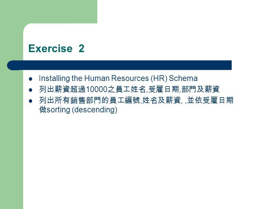 Exercise 2 Installing the Human Resources (HR) Schema 列出薪資超過 10000 之員工姓名, 受雇日期, 部門及薪資 列出所有銷售部門的員工編號, 姓名及薪資,, 並依受雇日期 做 sorting (descending)