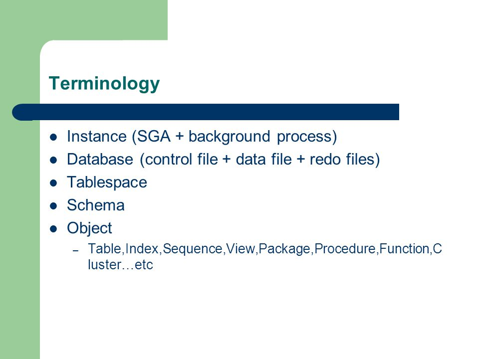 Terminology Instance (SGA + background process) Database (control file + data file + redo files) Tablespace Schema Object – Table,Index,Sequence,View,Package,Procedure,Function,C luster…etc