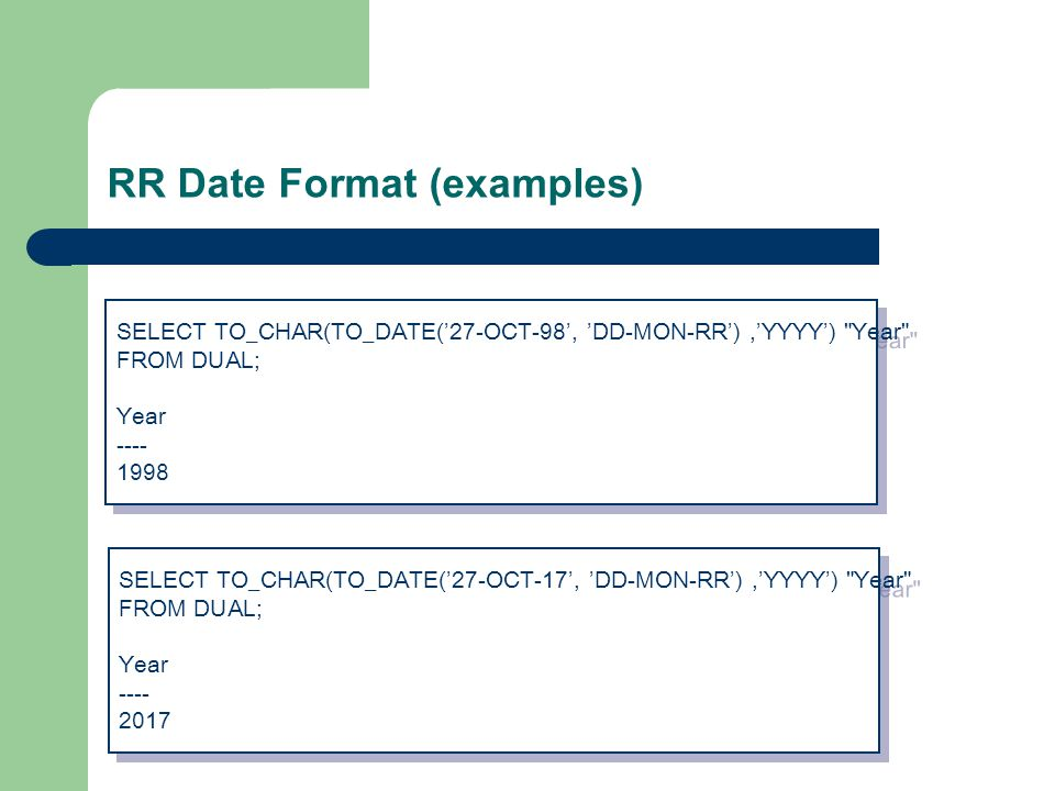 RR Date Format (examples) SELECT TO_CHAR(TO_DATE('27-OCT-98', 'DD-MON-RR'),'YYYY') Year FROM DUAL; Year ---- 1998 SELECT TO_CHAR(TO_DATE('27-OCT-98', 'DD-MON-RR'),'YYYY') Year FROM DUAL; Year ---- 1998 SELECT TO_CHAR(TO_DATE('27-OCT-17', 'DD-MON-RR'),'YYYY') Year FROM DUAL; Year ---- 2017 SELECT TO_CHAR(TO_DATE('27-OCT-17', 'DD-MON-RR'),'YYYY') Year FROM DUAL; Year ---- 2017