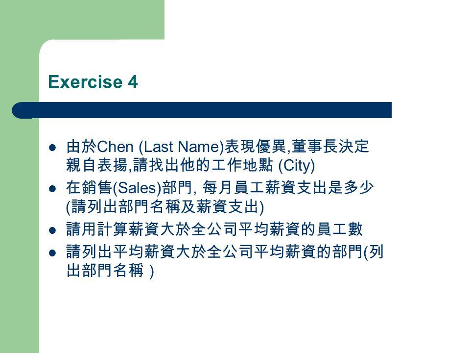 Exercise 4 由於 Chen (Last Name) 表現優異, 董事長決定 親自表揚, 請找出他的工作地點 (City) 在銷售 (Sales) 部門, 每月員工薪資支出是多少 ( 請列出部門名稱及薪資支出 ) 請用計算薪資大於全公司平均薪資的員工數 請列出平均薪資大於全公司平均薪資的部門 ( 列 出部門名稱)