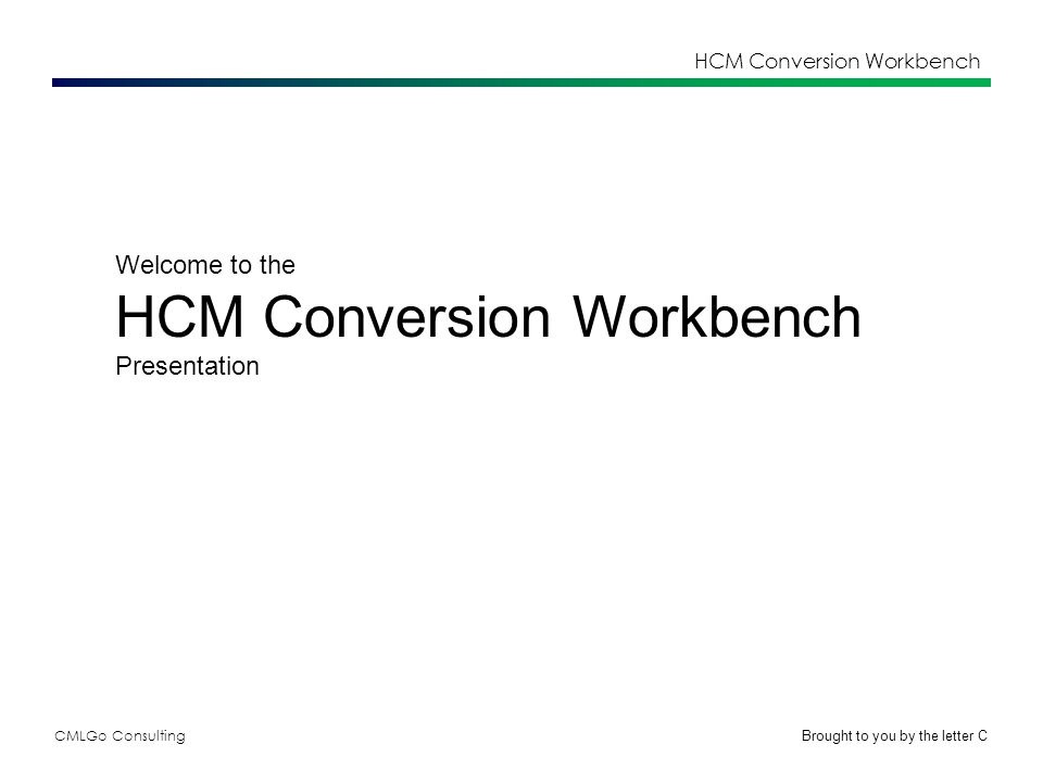 CMLGo Consulting HCM Conversion Workbench Welcome to the HCM Conversion Workbench Presentation Brought to you by the letter C
