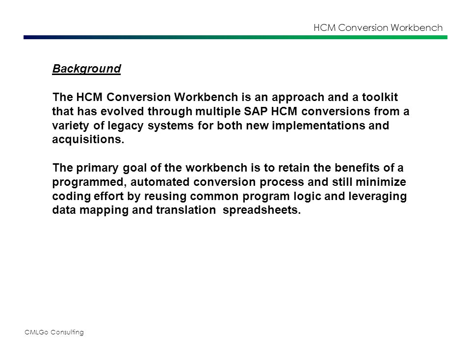 CMLGo Consulting HCM Conversion Workbench Step 1 – Legacy Data Extract The legacy data is extracted from the source system in whatever format is the easiest and quickest to generate, in its raw untranslated form.
