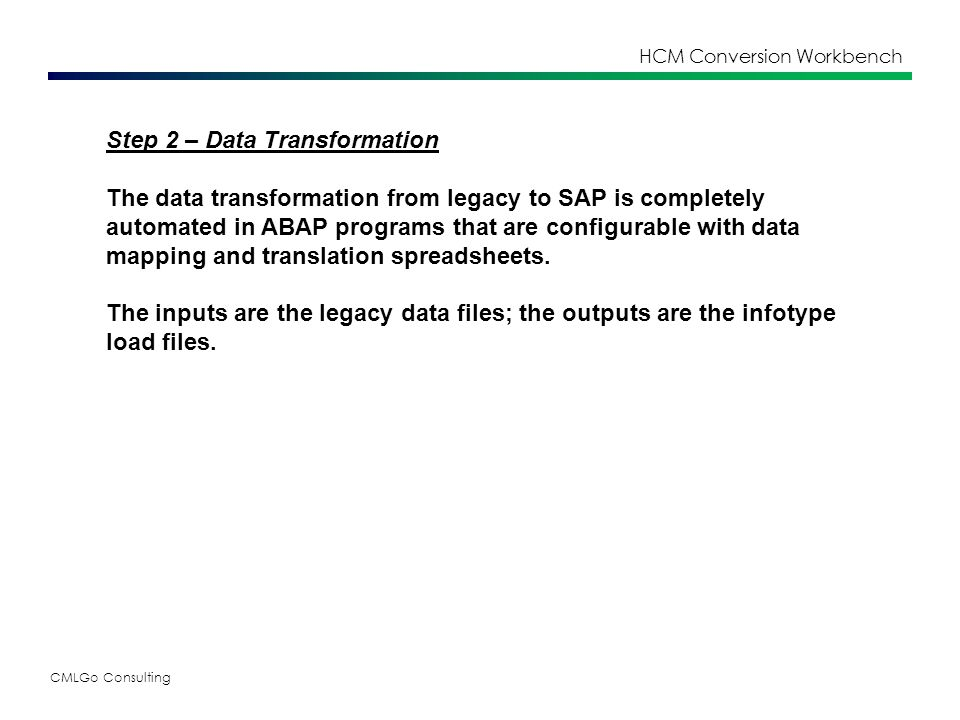 CMLGo Consulting HCM Conversion Workbench Step 2 – Data Transformation The data transformation from legacy to SAP is completely automated in ABAP programs that are configurable with data mapping and translation spreadsheets.